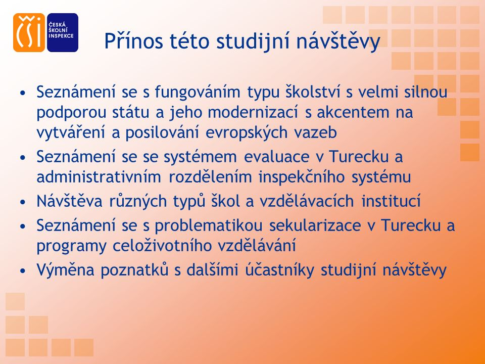 Přínos této studijní návštěvy Seznámení se s fungováním typu školství s velmi silnou podporou státu a jeho modernizací s akcentem na vytváření a posilování evropských vazeb Seznámení se se systémem evaluace v Turecku a administrativním rozdělením inspekčního systému Návštěva různých typů škol a vzdělávacích institucí Seznámení se s problematikou sekularizace v Turecku a programy celoživotního vzdělávání Výměna poznatků s dalšími účastníky studijní návštěvy