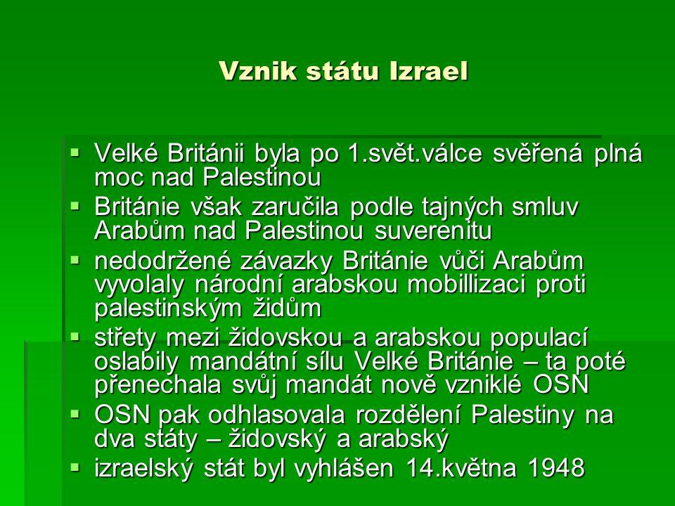 Vznik státu Izrael  Velké Británii byla po 1.svět.válce svěřená plná moc nad Palestinou  Británie však zaručila podle tajných smluv Arabům nad Palestinou suverenitu  nedodržené závazky Británie vůči Arabům vyvolaly národní arabskou mobillizaci proti palestinským židům  střety mezi židovskou a arabskou populací oslabily mandátní sílu Velké Británie – ta poté přenechala svůj mandát nově vzniklé OSN  OSN pak odhlasovala rozdělení Palestiny na dva státy – židovský a arabský  izraelský stát byl vyhlášen 14.května 1948