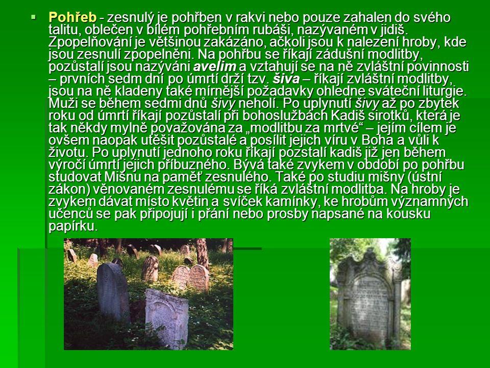  Pohřeb - zesnulý je pohřben v rakvi nebo pouze zahalen do svého talitu, oblečen v bílém pohřebním rubáši, nazývaném v jidiš.