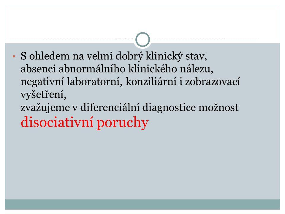 S ohledem na velmi dobrý klinický stav, absenci abnormálního klinického nálezu, negativní laboratorní, konziliární i zobrazovací vyšetření, zvažujeme v diferenciální diagnostice možnost disociativní poruchy