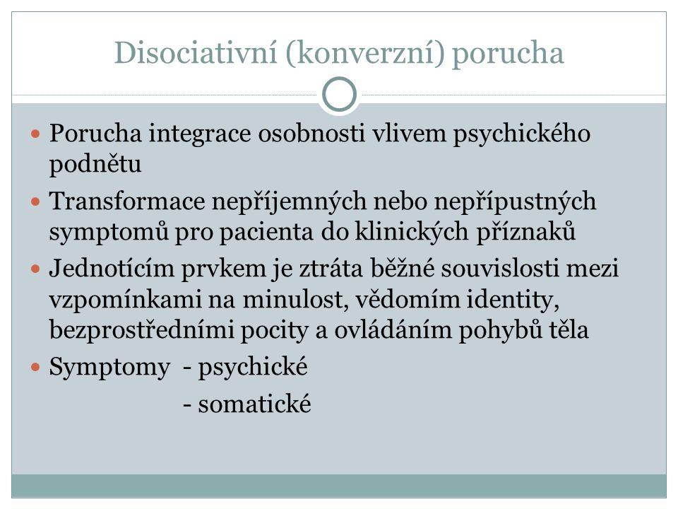 Disociativní (konverzní) porucha Porucha integrace osobnosti vlivem psychického podnětu Transformace nepříjemných nebo nepřípustných symptomů pro pacienta do klinických příznaků Jednotícím prvkem je ztráta běžné souvislosti mezi vzpomínkami na minulost, vědomím identity, bezprostředními pocity a ovládáním pohybů těla Symptomy - psychické - somatické