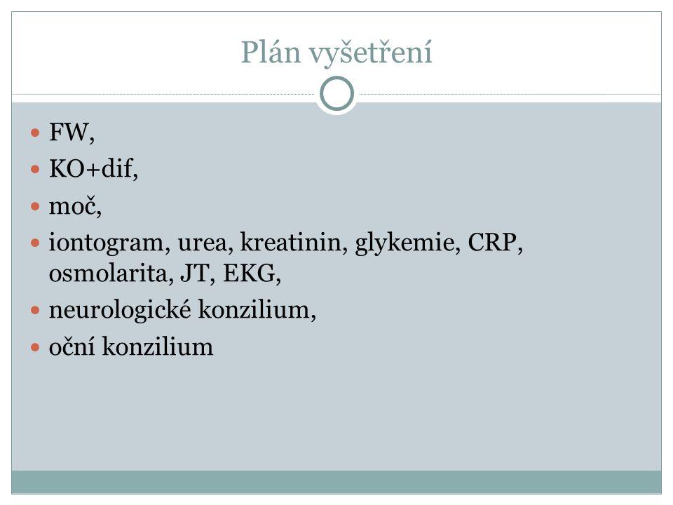 Plán vyšetření FW, KO+dif, moč, iontogram, urea, kreatinin, glykemie, CRP, osmolarita, JT, EKG, neurologické konzilium, oční konzilium