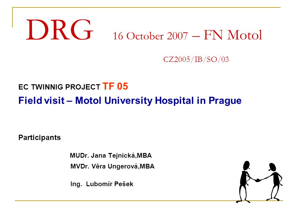 DRG 16 October 2007 – FN Motol CZ2005/IB/SO/03 EC TWINNIG PROJECT TF 05 Field visit – Motol University Hospital in Prague Participants MUDr.