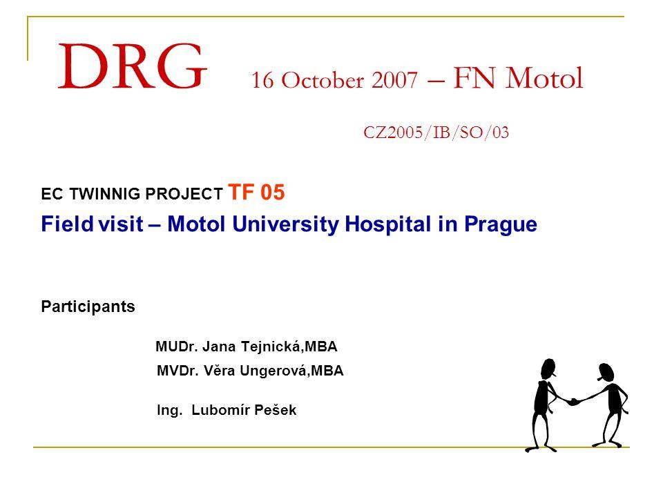 DRG 16 October 2007 – FN Motol CZ2005/IB/SO/03 EC TWINNIG PROJECT TF 05 Field visit – Motol University Hospital in Prague Participants MUDr. Jana Tejn