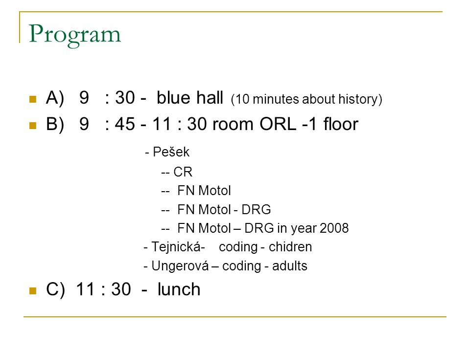 Program A) 9 : 30 - blue hall (10 minutes about history) B) 9 : 45 - 11 : 30 room ORL -1 floor - Pešek -- CR -- FN Motol -- FN Motol - DRG -- FN Motol – DRG in year 2008 - Tejnická- coding - chidren - Ungerová – coding - adults C) 11 : 30 - lunch