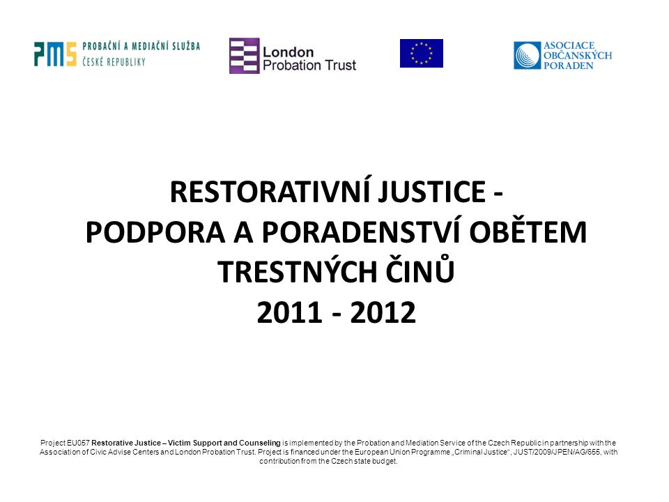 RESTORATIVNÍ JUSTICE - PODPORA A PORADENSTVÍ OBĚTEM TRESTNÝCH ČINŮ 2011 - 2012 Project EU057 Restorative Justice – Victim Support and Counseling is implemented by the Probation and Mediation Service of the Czech Republic in partnership with the Association of Civic Advise Centers and London Probation Trust.