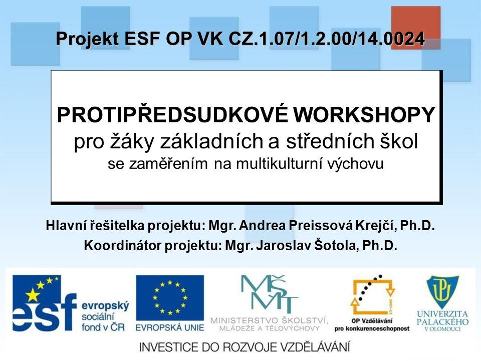 Projekt ESF OP VK CZ.1.07/1.2.00/14.0024 PROTIPŘEDSUDKOVÉ WORKSHOPY pro žáky základních a středních škol se zaměřením na multikulturní výchovu Hlavní řešitelka projektu: Mgr.