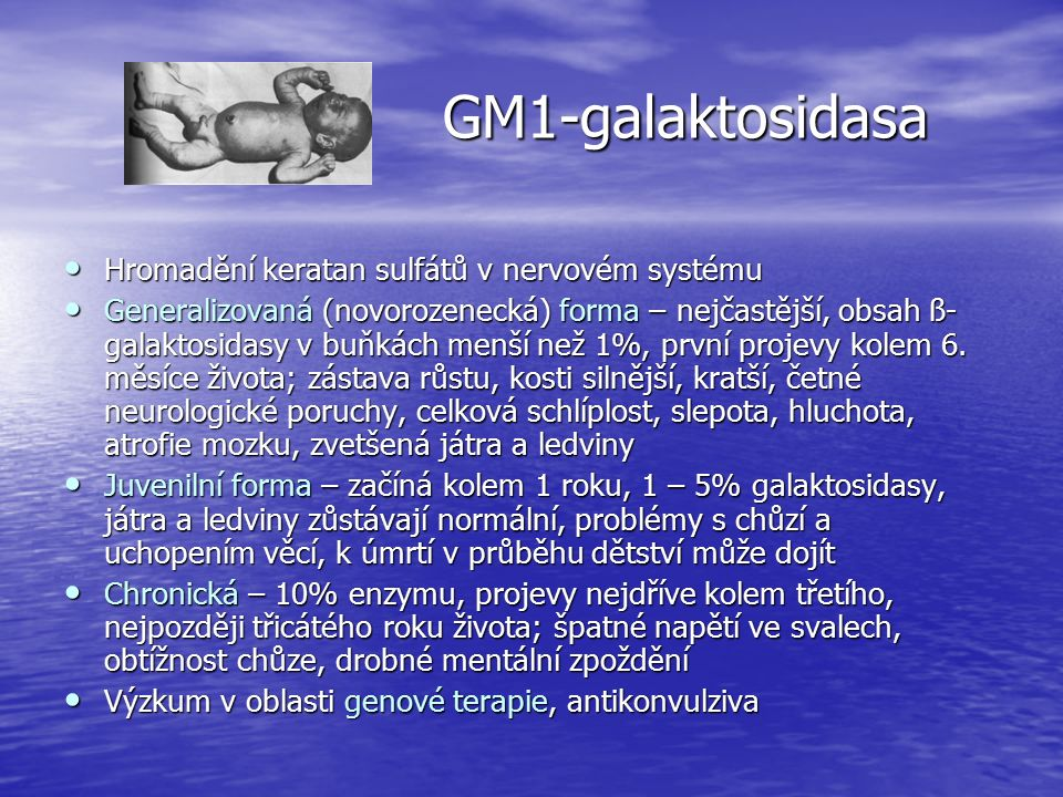 GM1-galaktosidasa Hromadění keratan sulfátů v nervovém systému Hromadění keratan sulfátů v nervovém systému Generalizovaná (novorozenecká) forma – nejčastější, obsah ß- galaktosidasy v buňkách menší než 1%, první projevy kolem 6.