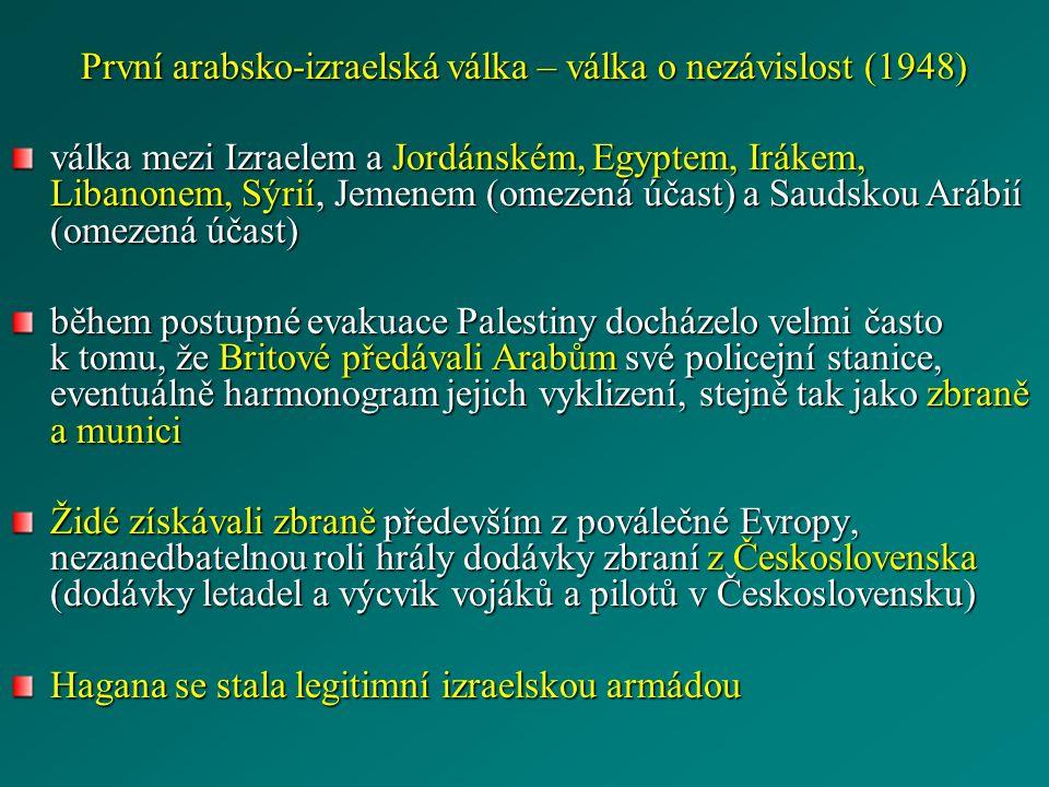 První arabsko-izraelská válka – válka o nezávislost (1948) válka mezi Izraelem a Jordánském, Egyptem, Irákem, Libanonem, Sýrií, Jemenem (omezená účast) a Saudskou Arábií (omezená účast) během postupné evakuace Palestiny docházelo velmi často k tomu, že Britové předávali Arabům své policejní stanice, eventuálně harmonogram jejich vyklizení, stejně tak jako zbraně a munici Židé získávali zbraně především z poválečné Evropy, nezanedbatelnou roli hrály dodávky zbraní z Československa (dodávky letadel a výcvik vojáků a pilotů v Československu) Hagana se stala legitimní izraelskou armádou
