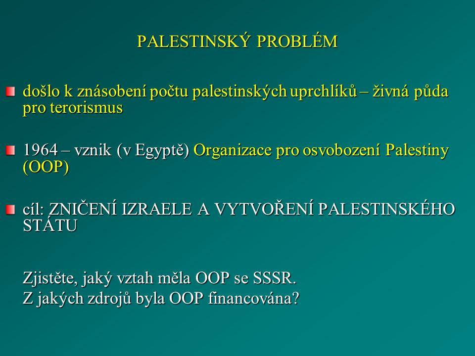 PALESTINSKÝ PROBLÉM došlo k znásobení počtu palestinských uprchlíků – živná půda pro terorismus 1964 – vznik (v Egyptě) Organizace pro osvobození Palestiny (OOP) cíl: ZNIČENÍ IZRAELE A VYTVOŘENÍ PALESTINSKÉHO STÁTU Zjistěte, jaký vztah měla OOP se SSSR.