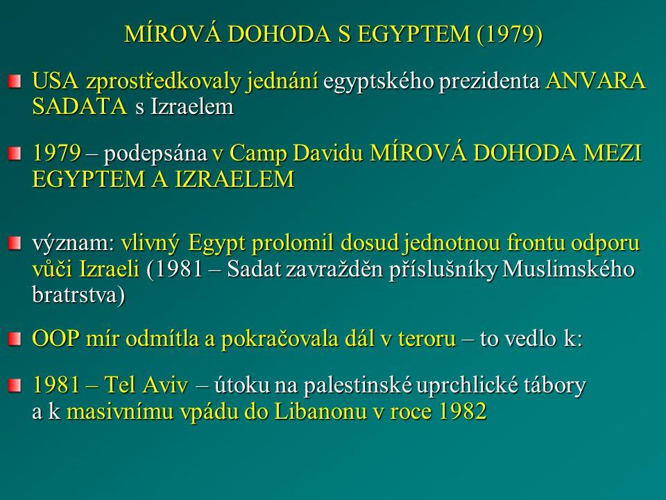 MÍROVÁ DOHODA S EGYPTEM (1979) USA zprostředkovaly jednání egyptského prezidenta ANVARA SADATA s Izraelem 1979 – podepsána v Camp Davidu MÍROVÁ DOHODA MEZI EGYPTEM A IZRAELEM význam: vlivný Egypt prolomil dosud jednotnou frontu odporu vůči Izraeli (1981 – Sadat zavražděn příslušníky Muslimského bratrstva) OOP mír odmítla a pokračovala dál v teroru – to vedlo k: 1981 – Tel Aviv – útoku na palestinské uprchlické tábory a k masivnímu vpádu do Libanonu v roce 1982