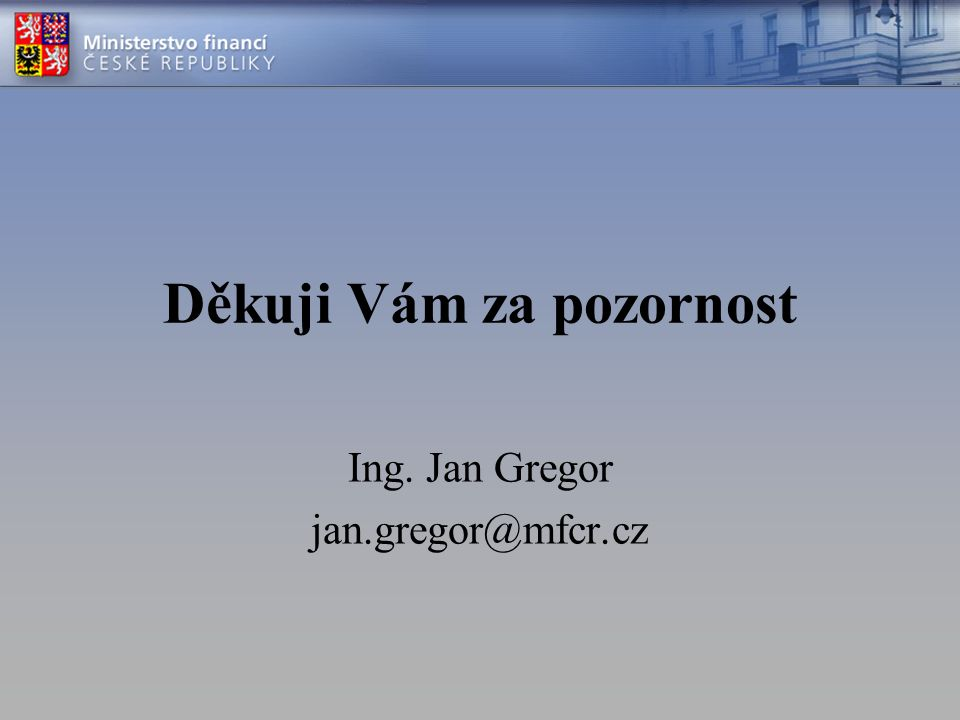 Děkuji Vám za pozornost Ing. Jan Gregor jan.gregor@mfcr.cz