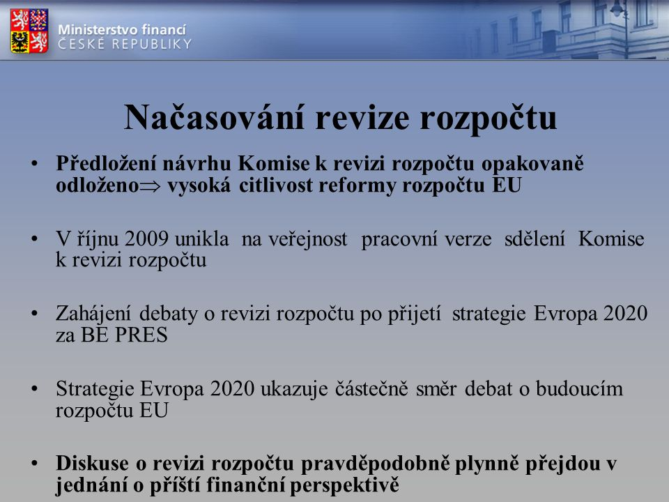 Načasování revize rozpočtu Předložení návrhu Komise k revizi rozpočtu opakovaně odloženo  vysoká citlivost reformy rozpočtu EU V říjnu 2009 unikla na veřejnost pracovní verze sdělení Komise k revizi rozpočtu Zahájení debaty o revizi rozpočtu po přijetí strategie Evropa 2020 za BE PRES Strategie Evropa 2020 ukazuje částečně směr debat o budoucím rozpočtu EU Diskuse o revizi rozpočtu pravděpodobně plynně přejdou v jednání o příští finanční perspektivě