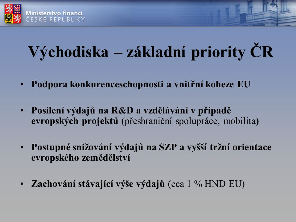 Východiska – základní priority ČR Podpora konkurenceschopnosti a vnitřní koheze EU Posílení výdajů na R&D a vzdělávání v případě evropských projektů (přeshraniční spolupráce, mobilita) Postupné snižování výdajů na SZP a vyšší tržní orientace evropského zemědělství Zachování stávající výše výdajů (cca 1 % HND EU)