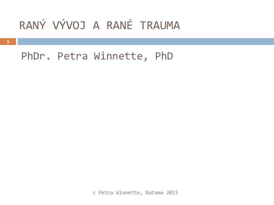 RANÝ VÝVOJ A RANÉ TRAUMA 1 PhDr. Petra Winnette, PhD c Petra Winnette, Natama 2015