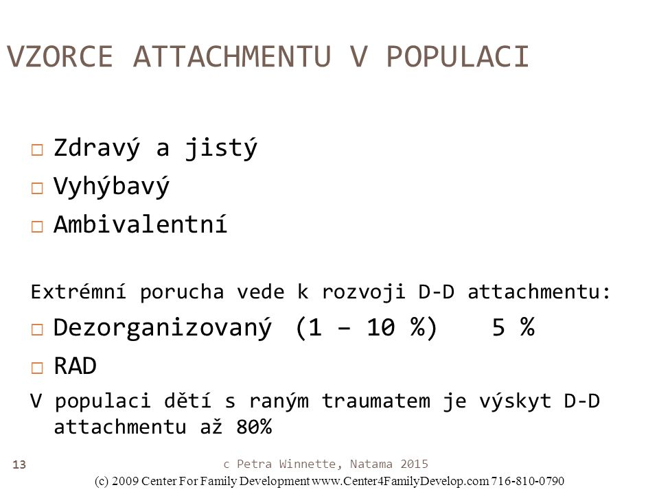 13 VZORCE ATTACHMENTU V POPULACI  Zdravý a jistý  Vyhýbavý  Ambivalentní Extrémní porucha vede k rozvoji D-D attachmentu:  Dezorganizovaný(1 – 10 %)5 %  RAD V populaci dětí s raným traumatem je výskyt D-D attachmentu až 80% (c) 2009 Center For Family Development www.Center4FamilyDevelop.com 716-810-0790 c Petra Winnette, Natama 2015