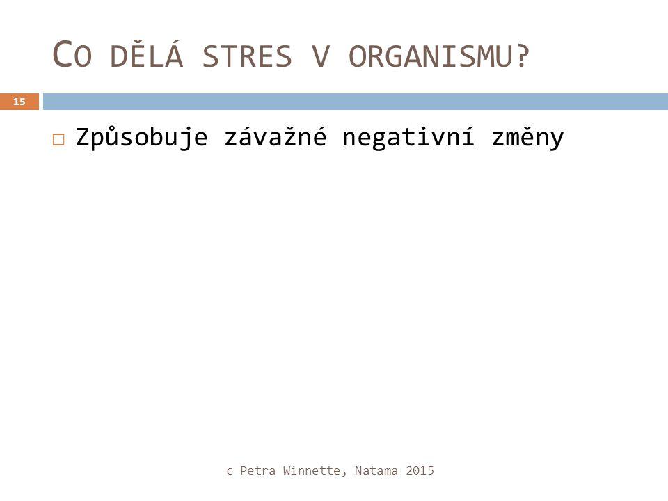 C O DĚLÁ STRES V ORGANISMU  Způsobuje závažné negativní změny c Petra Winnette, Natama 2015 15