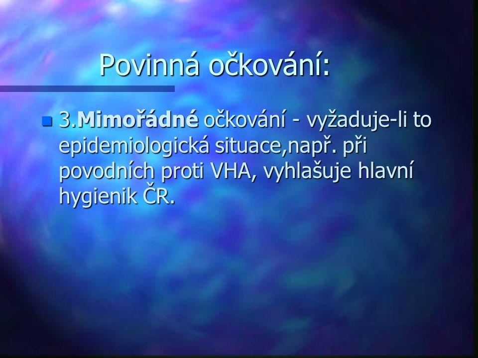 Povinná očkování: n 3.Mimořádné očkování - vyžaduje-li to epidemiologická situace,např. při povodních proti VHA, vyhlašuje hlavní hygienik ČR.