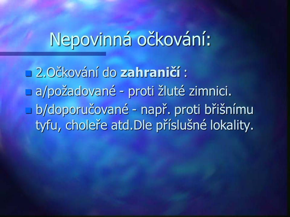 Nepovinná očkování: n 2.Očkování do zahraničí : n a/požadované - proti žluté zimnici. n b/doporučované - např. proti břišnímu tyfu, choleře atd.Dle př