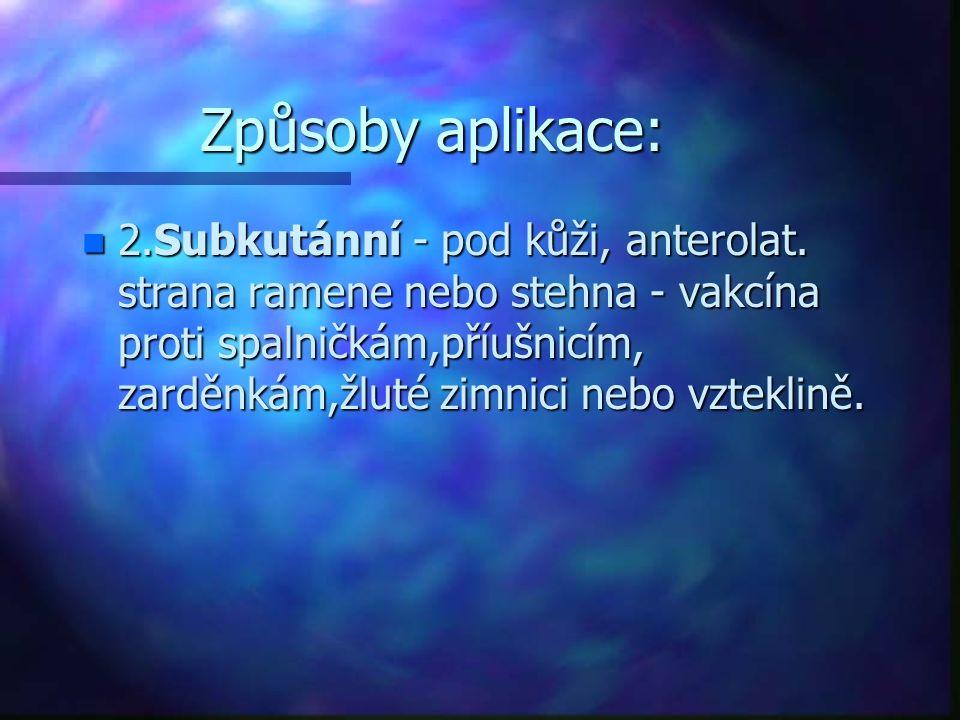 Způsoby aplikace: n 2.Subkutánní - pod kůži, anterolat. strana ramene nebo stehna - vakcína proti spalničkám,příušnicím, zarděnkám,žluté zimnici nebo