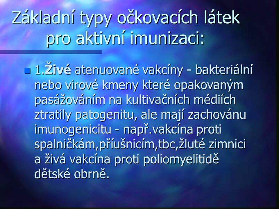 Základní typy očkovacích látek pro aktivní imunizaci: n 1.Živé atenuované vakcíny - bakteriální nebo virové kmeny které opakovaným pasážováním na kultivačních médiích ztratily patogenitu, ale mají zachovánu imunogenicitu - např.vakcína proti spalničkám,příušnicím,tbc,žluté zimnici a živá vakcína proti poliomyelitidě dětské obrně.