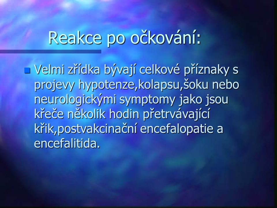 Reakce po očkování: n Velmi zřídka bývají celkové příznaky s projevy hypotenze,kolapsu,šoku nebo neurologickými symptomy jako jsou křeče několik hodin přetrvávající křik,postvakcinační encefalopatie a encefalitida.