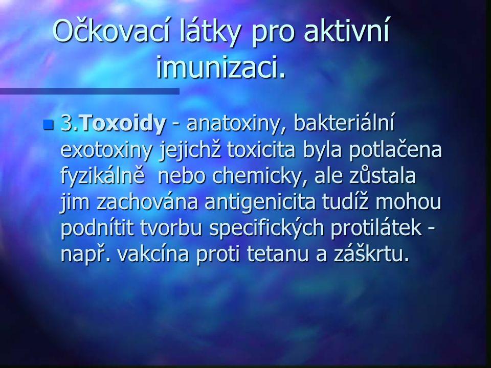 Očkovací látky pro aktivní imunizaci. n 3.Toxoidy - anatoxiny, bakteriální exotoxiny jejichž toxicita byla potlačena fyzikálně nebo chemicky, ale zůst