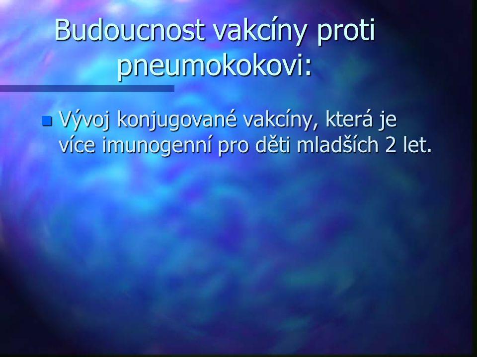 Budoucnost vakcíny proti pneumokokovi: n Vývoj konjugované vakcíny, která je více imunogenní pro děti mladších 2 let.