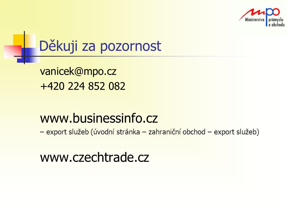 Děkuji za pozornost vanicek@mpo.cz +420 224 852 082 www.businessinfo.cz – export služeb (úvodní stránka – zahraniční obchod – export služeb) www.czechtrade.cz