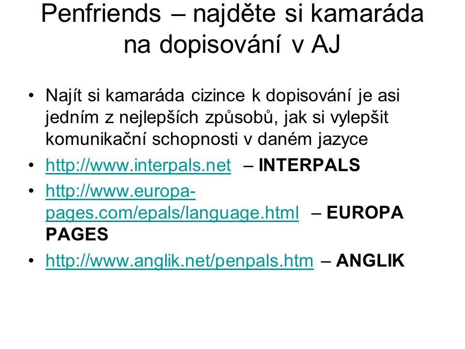 Penfriends – najděte si kamaráda na dopisování v AJ Najít si kamaráda cizince k dopisování je asi jedním z nejlepších způsobů, jak si vylepšit komunikační schopnosti v daném jazyce http://www.interpals.net – INTERPALShttp://www.interpals.net http://www.europa- pages.com/epals/language.html – EUROPA PAGEShttp://www.europa- pages.com/epals/language.html http://www.anglik.net/penpals.htm – ANGLIKhttp://www.anglik.net/penpals.htm
