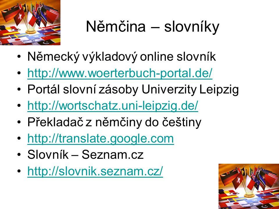 Němčina – slovníky Německý výkladový online slovník http://www.woerterbuch-portal.de/ Portál slovní zásoby Univerzity Leipzig http://wortschatz.uni-leipzig.de/ Překladač z němčiny do češtiny http://translate.google.com Slovník – Seznam.cz http://slovnik.seznam.cz/