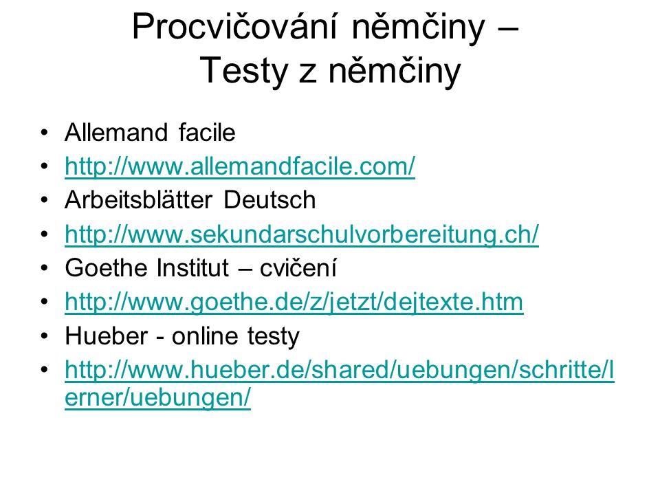 Procvičování němčiny – Testy z němčiny Allemand facile http://www.allemandfacile.com/ Arbeitsblätter Deutsch http://www.sekundarschulvorbereitung.ch/ Goethe Institut – cvičení http://www.goethe.de/z/jetzt/dejtexte.htm Hueber - online testy http://www.hueber.de/shared/uebungen/schritte/l erner/uebungen/http://www.hueber.de/shared/uebungen/schritte/l erner/uebungen/