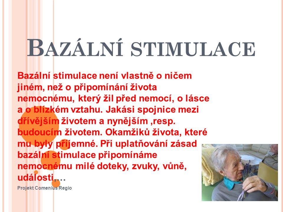 B AZÁLNÍ STIMULACE Bazální stimulace není vlastně o ničem jiném, než o připomínání života nemocnému, který žil před nemocí, o lásce a o blízkém vztahu.