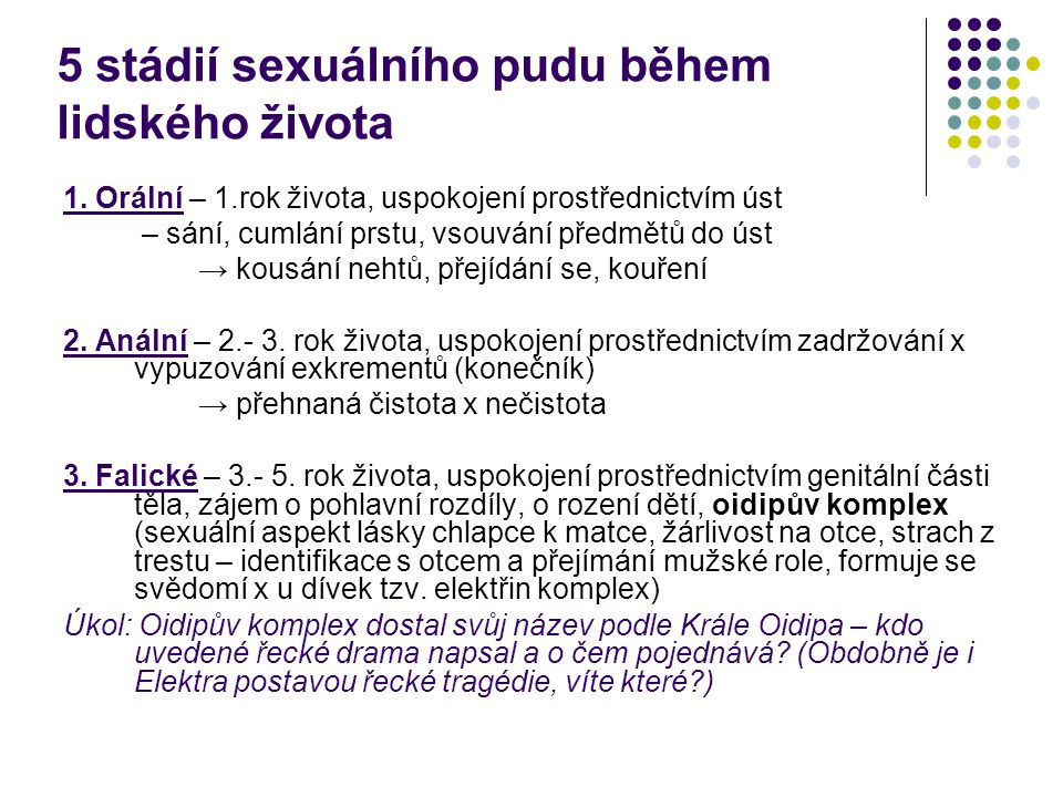 5 stádií sexuálního pudu během lidského života 1. Orální – 1.rok života, uspokojení prostřednictvím úst – sání, cumlání prstu, vsouvání předmětů do ús