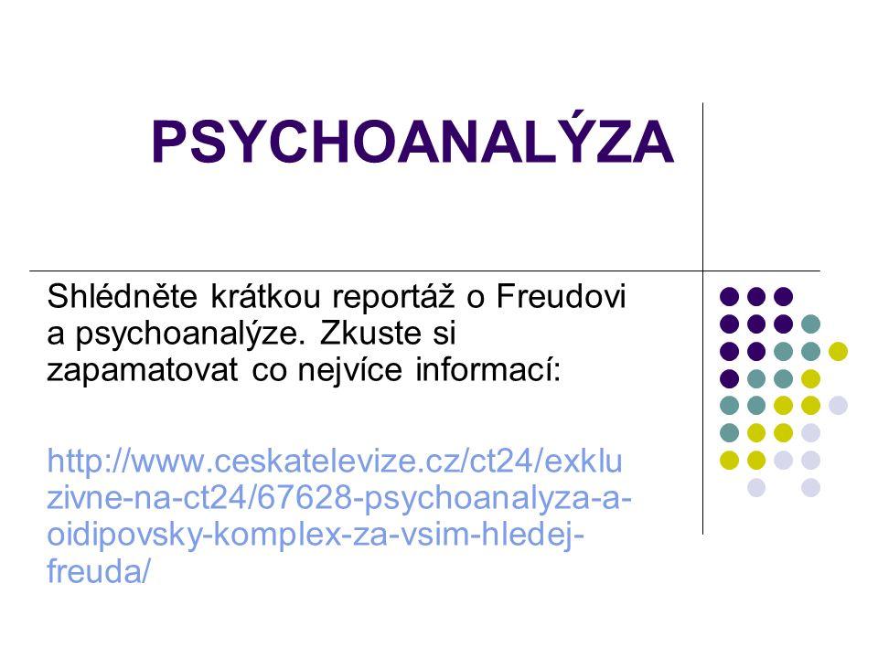 PSYCHOANALÝZA Shlédněte krátkou reportáž o Freudovi a psychoanalýze. Zkuste si zapamatovat co nejvíce informací: http://www.ceskatelevize.cz/ct24/exkl