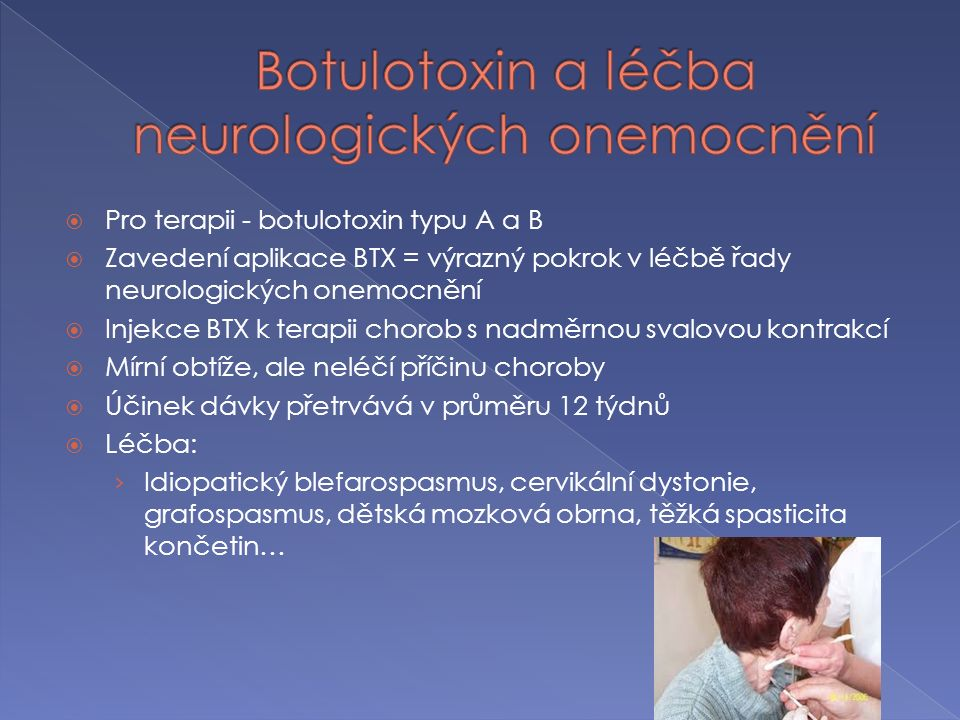  Odstraňování vrásek › Aplikace botulotoxinu - omezuje pohyb mimického svalu -> nedochází ke svrašťování a lámání kůže v jeho okolí -> vrásky se vyhlazují  Odstraňování nadměrného pocení › Do kůže postižené oblasti se injekčně aplikuje zředěný roztok botulotoxinu, který brání převodu nervových vzruchů na buňky potních žláz, a ty díky tomu nedostávají podněty ke své činnosti