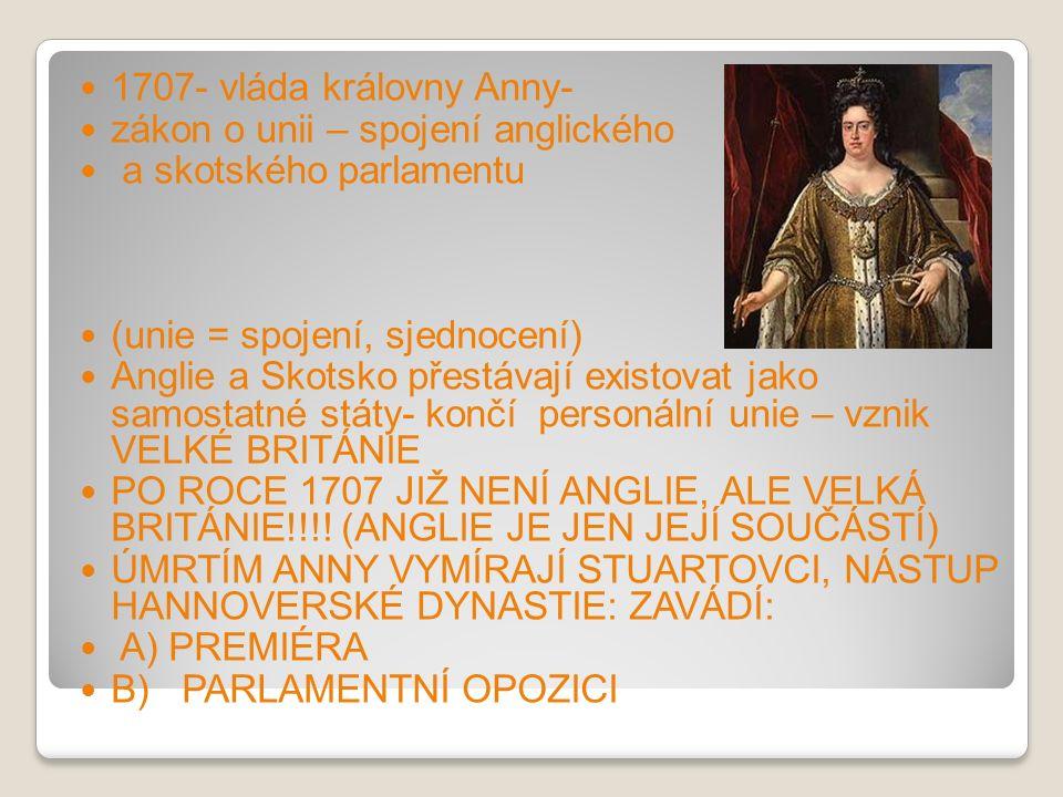 1707- vláda královny Anny- zákon o unii – spojení anglického a skotského parlamentu (unie = spojení, sjednocení) Anglie a Skotsko přestávají existovat jako samostatné státy- končí personální unie – vznik VELKÉ BRITÁNIE PO ROCE 1707 JIŽ NENÍ ANGLIE, ALE VELKÁ BRITÁNIE!!!.
