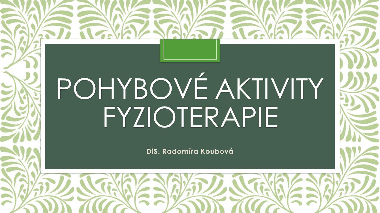 POHYBOVÉ AKTIVITY FYZIOTERAPIE DiS. Radomíra Koubová