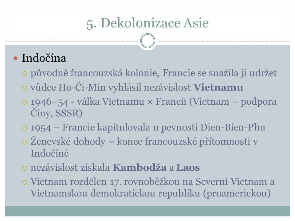 5. Dekolonizace Asie Indočína  původně francouzská kolonie, Francie se snažila ji udržet  vůdce Ho-Či-Min vyhlásil nezávislost Vietnamu  1946–54 -