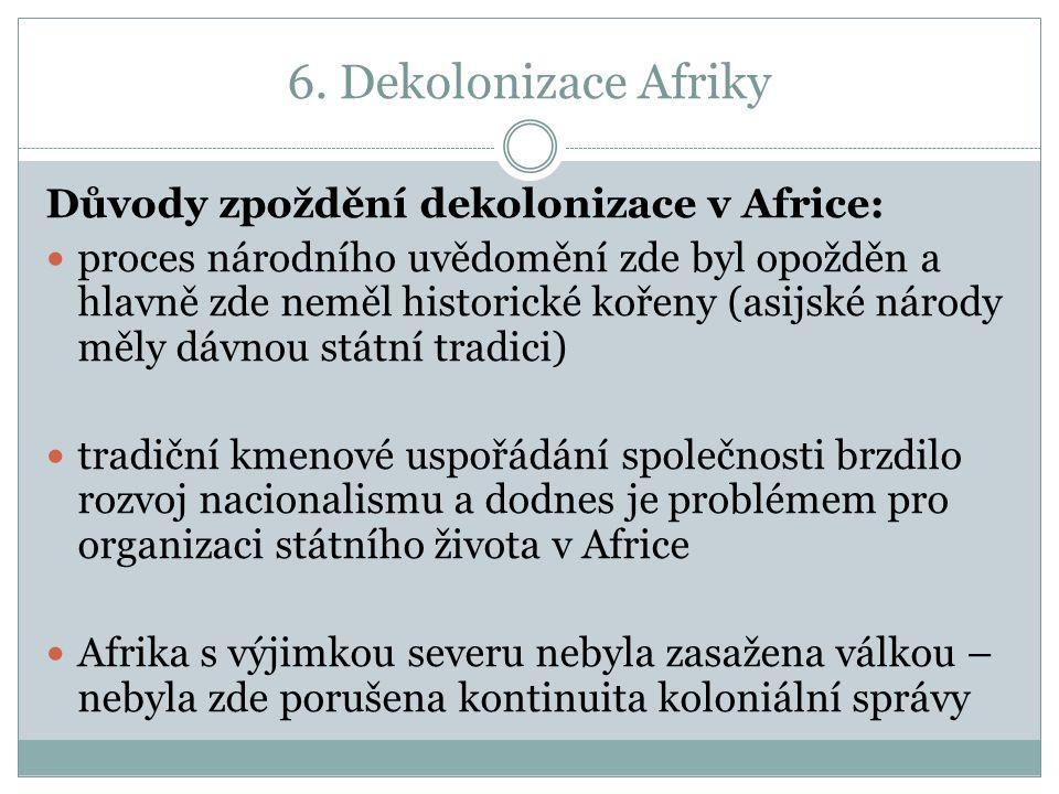 6. Dekolonizace Afriky Důvody zpoždění dekolonizace v Africe: proces národního uvědomění zde byl opožděn a hlavně zde neměl historické kořeny (asijské