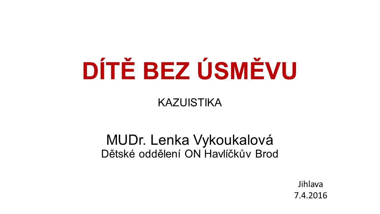 DÍTĚ BEZ ÚSMĚVU KAZUISTIKA MUDr. Lenka Vykoukalová Dětské oddělení ON Havlíčkův Brod Jihlava 7.4.2016