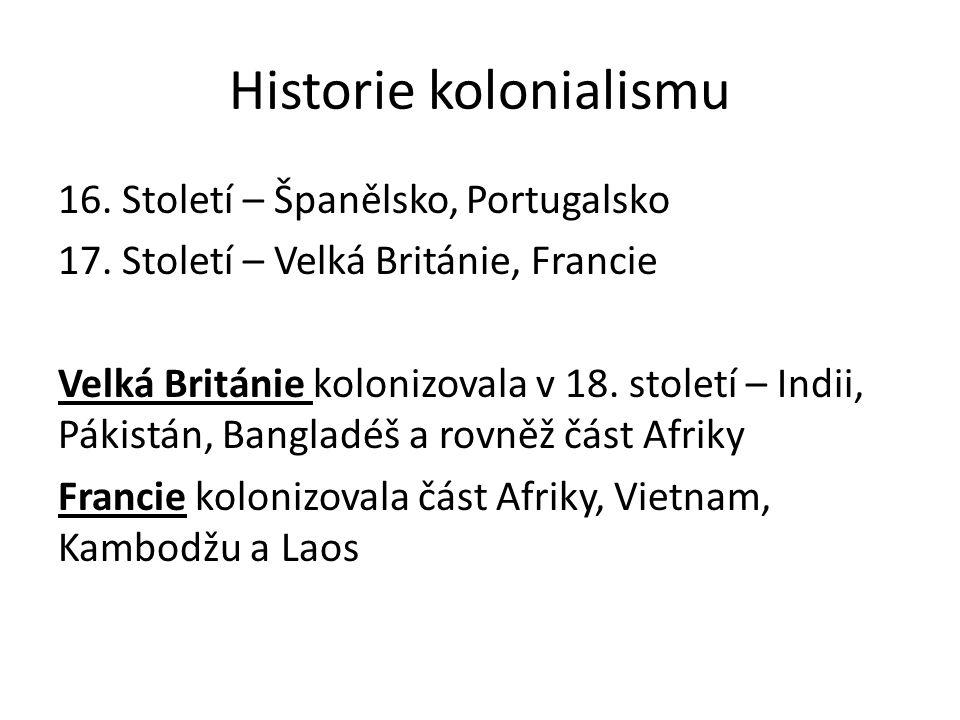 Historie kolonialismu 16. Století – Španělsko, Portugalsko 17. Století – Velká Británie, Francie Velká Británie kolonizovala v 18. století – Indii, Pá