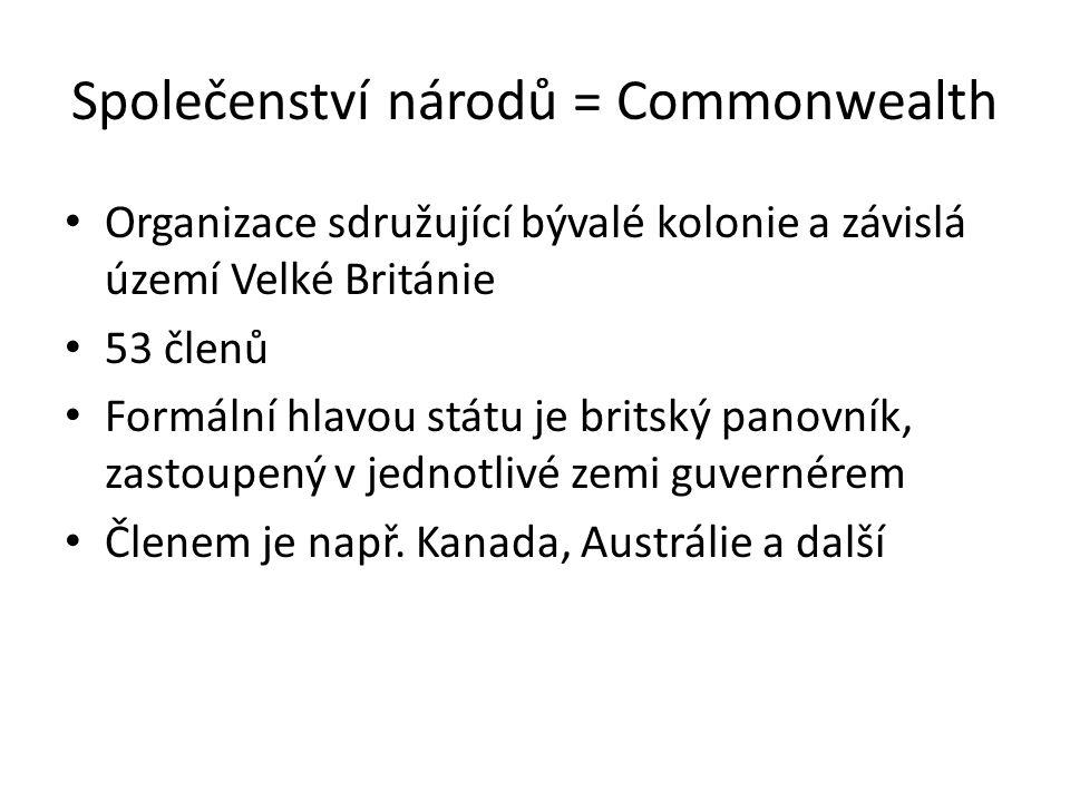 Společenství národů = Commonwealth Organizace sdružující bývalé kolonie a závislá území Velké Británie 53 členů Formální hlavou státu je britský panov