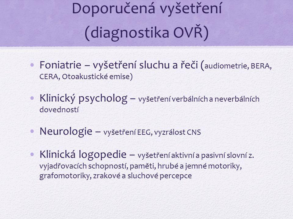 Doporučená vyšetření (diagnostika OVŘ) Foniatrie – vyšetření sluchu a řeči ( audiometrie, BERA, CERA, Otoakustické emise) Klinický psycholog – vyšetření verbálních a neverbálních dovedností Neurologie – vyšetření EEG, vyzrálost CNS Klinická logopedie – vyšetření aktivní a pasivní slovní z.