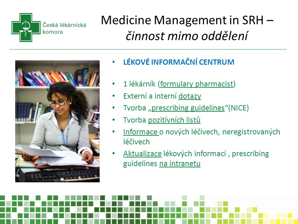 """Medicine Management in SRH – činnost mimo oddělení LÉKOVÉ INFORMAČNÍ CENTRUM 1 lékárník (formulary pharmacist) Externí a interní dotazy Tvorba """"prescribing guidelines (NICE) Tvorba pozitívních listů Informace o nových léčivech, neregistrovaných léčivech Aktualizace lékových informací, prescribing guidelines na intranetu"""