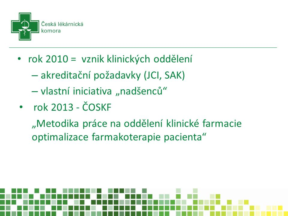 """rok 2010 = vznik klinických oddělení – akreditační požadavky (JCI, SAK) – vlastní iniciativa """"nadšenců rok 2013 - ČOSKF """"Metodika práce na oddělení klinické farmacie optimalizace farmakoterapie pacienta"""