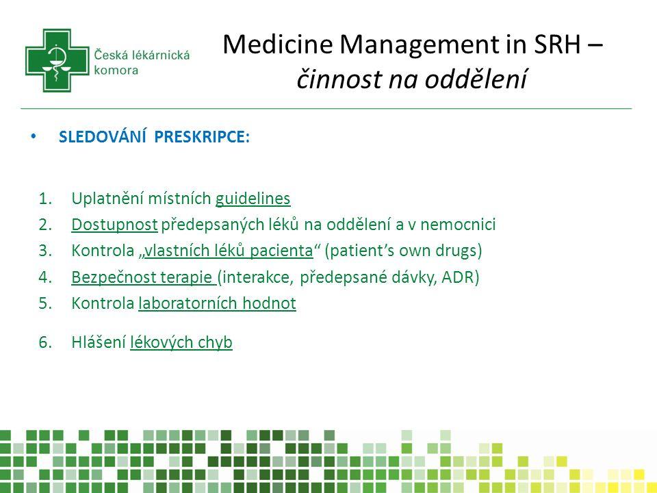 """Medicine Management in SRH – činnost na oddělení SLEDOVÁNÍ PRESKRIPCE: 1.Uplatnění místních guidelines 2.Dostupnost předepsaných léků na oddělení a v nemocnici 3.Kontrola """"vlastních léků pacienta (patient's own drugs) 4.Bezpečnost terapie (interakce, předepsané dávky, ADR) 5.Kontrola laboratorních hodnot 6.Hlášení lékových chyb"""