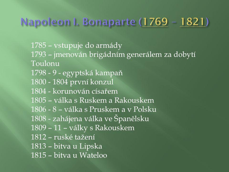 1785 – vstupuje do armády 1793 – jmenován brigádním generálem za dobytí Toulonu 1798 - 9 - egyptská kampaň 1800 - 1804 první konzul 1804 - korunován císařem 1805 – válka s Ruskem a Rakouskem 1806 - 8 – válka s Pruskem a v Polsku 1808 - zahájena válka ve Španělsku 1809 – 11 – války s Rakouskem 1812 – ruské tažení 1813 – bitva u Lipska 1815 – bitva u Wateloo