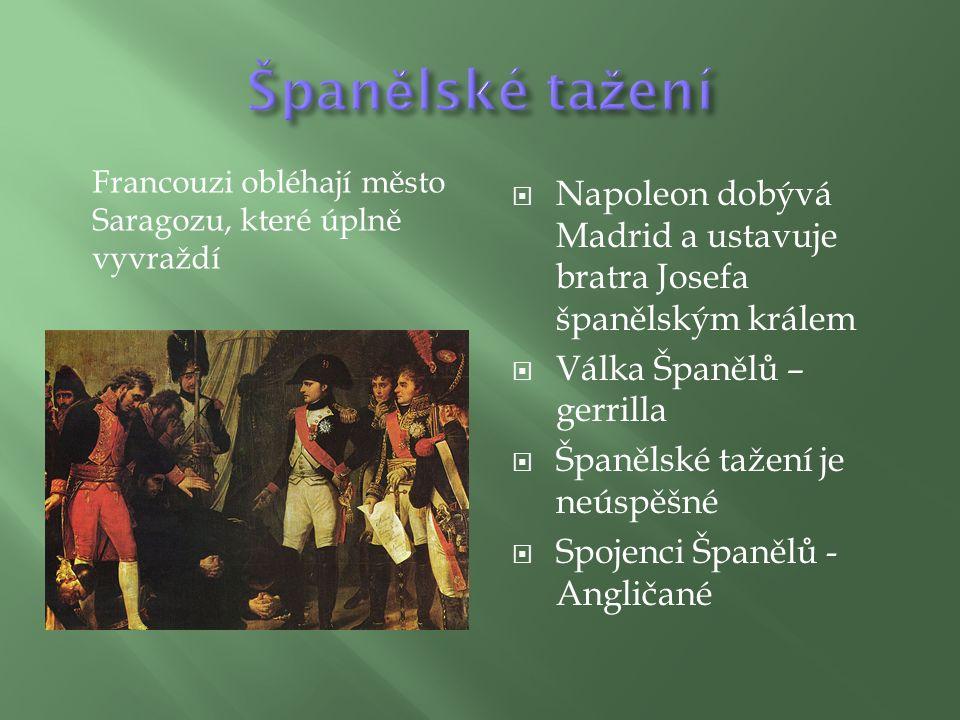  Napoleon dobývá Madrid a ustavuje bratra Josefa španělským králem  Válka Španělů – gerrilla  Španělské tažení je neúspěšné  Spojenci Španělů - Angličané Francouzi obléhají město Saragozu, které úplně vyvraždí