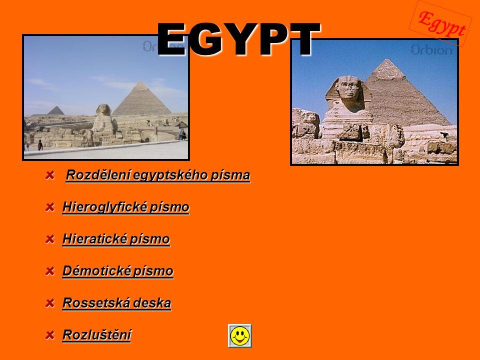 EGYPT Rozdělení egyptského písma Rozdělení egyptského písmaRozdělení egyptského písmaRozdělení egyptského písma Hieroglyfické písmo Hieroglyfické písmoHieroglyfické písmoHieroglyfické písmo Hieratické písmo Hieratické písmoHieratické písmoHieratické písmo Démotické písmo Démotické písmoDémotické písmoDémotické písmo Rossetská deska Rossetská deskaRossetská deskaRossetská deska Rozluštění RozluštěníRozluštění Egypt